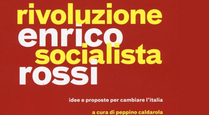 """CI VUOL CORAGGIO, OGGIGIORNO, IN POLITICA, AD AUTODEFINIRSI: LA """"RIVOLUZIONE SOCIALISTA"""" DI ENRICO ROSSI"""